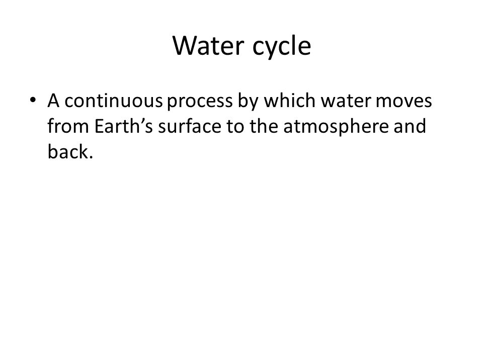 Water cycle A continuous process by which water moves from Earth's surface to the atmosphere and back.