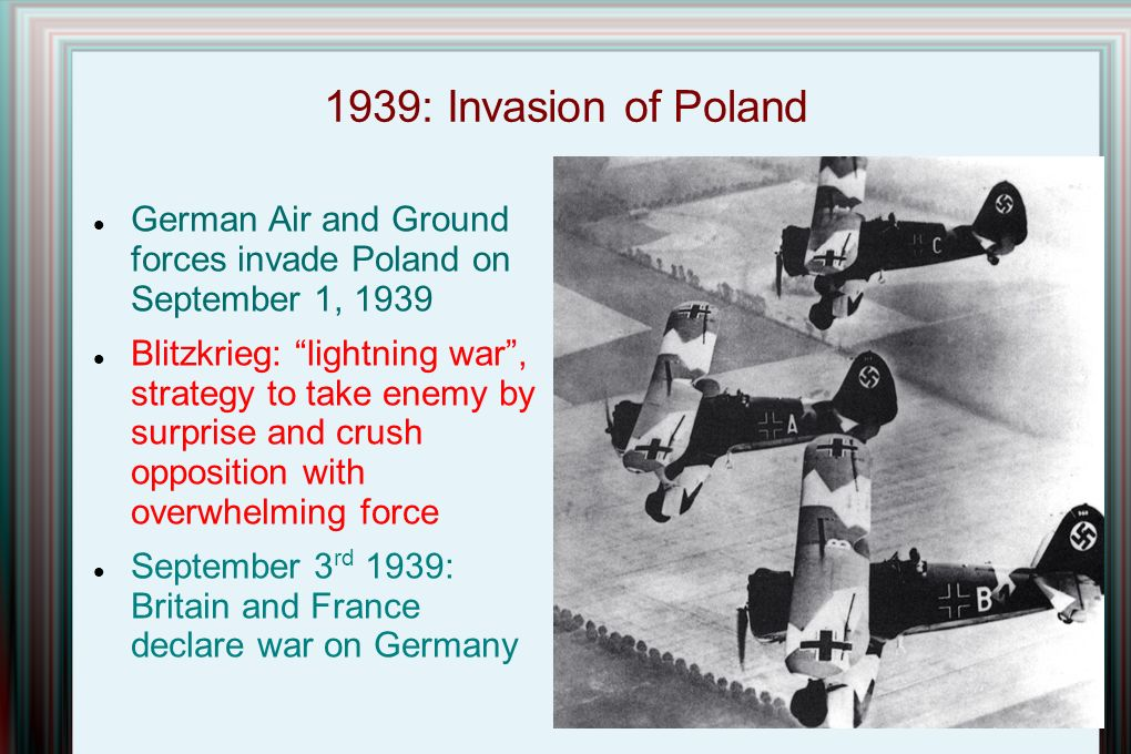 1939: Invasion of Poland German Air and Ground forces invade Poland on September 1, 1939 Blitzkrieg: lightning war , strategy to take enemy by surprise and crush opposition with overwhelming force September 3 rd 1939: Britain and France declare war on Germany
