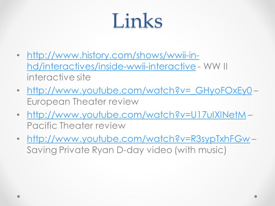 Links   hd/interactives/inside-wwii-interactive - WW II interactive site   hd/interactives/inside-wwii-interactive   v=_GHyoFOxEy0 – European Theater review   v=_GHyoFOxEy0   v=U17uIXINetM – Pacific Theater review   v=U17uIXINetM   v=R3sypTxhFGw – Saving Private Ryan D-day video (with music)   v=R3sypTxhFGw