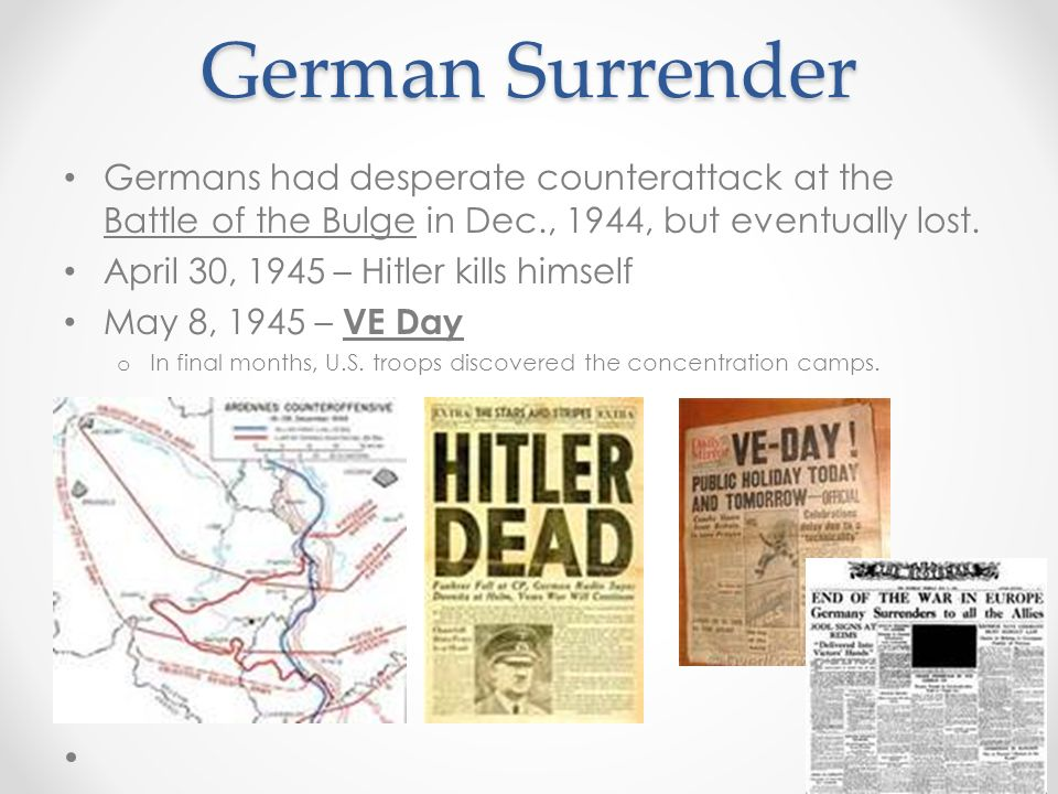 German Surrender Germans had desperate counterattack at the Battle of the Bulge in Dec., 1944, but eventually lost.