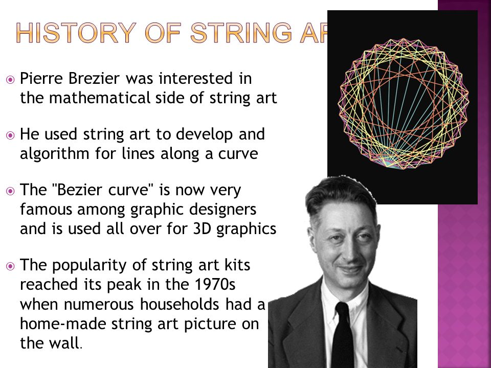  Pierre Brezier was interested in the mathematical side of string art  He used string art to develop and algorithm for lines along a curve  The Bezier curve is now very famous among graphic designers and is used all over for 3D graphics  The popularity of string art kits reached its peak in the 1970s when numerous households had a home-made string art picture on the wall.