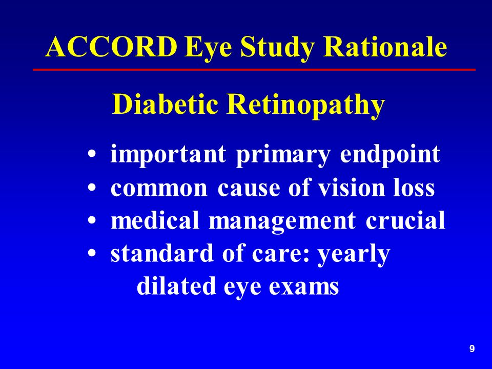 9 important primary endpoint common cause of vision loss medical management crucial standard of care: yearly dilated eye exams Diabetic Retinopathy ACCORD Eye Study Rationale