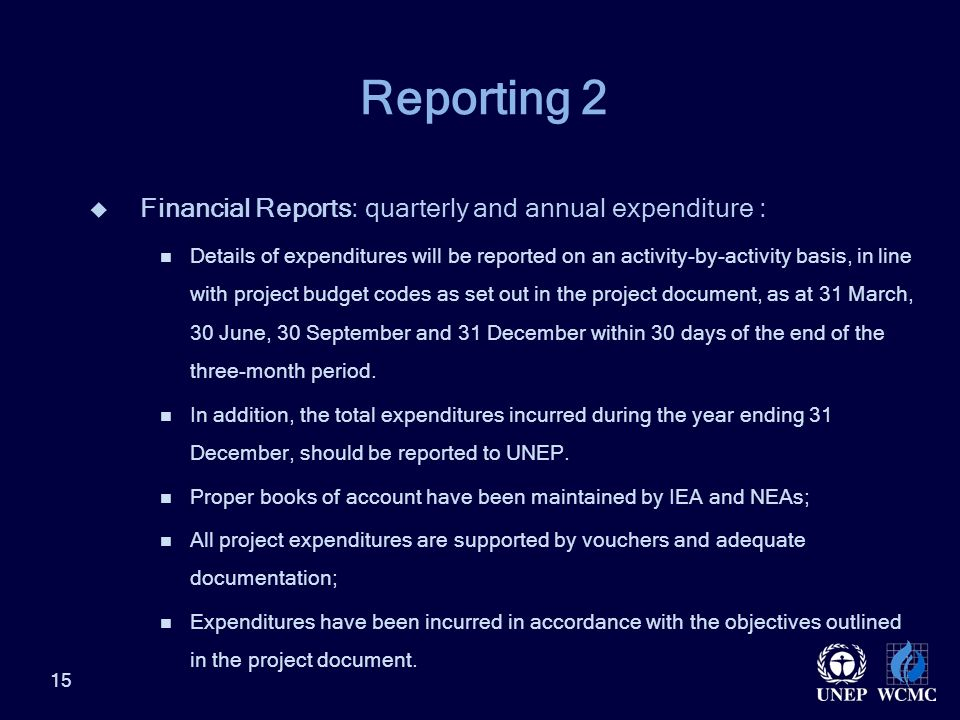 Reporting 2  Financial Reports: quarterly and annual expenditure : Details of expenditures will be reported on an activity-by-activity basis, in line with project budget codes as set out in the project document, as at 31 March, 30 June, 30 September and 31 December within 30 days of the end of the three-month period.