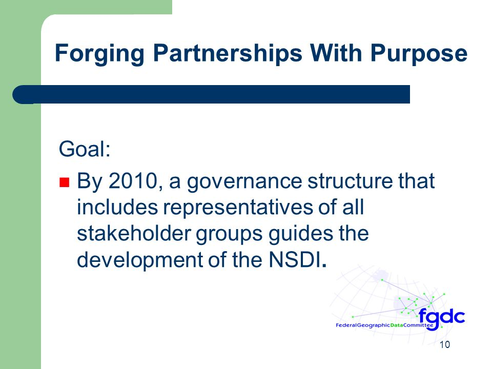 10 Forging Partnerships With Purpose Goal: By 2010, a governance structure that includes representatives of all stakeholder groups guides the development of the NSDI.