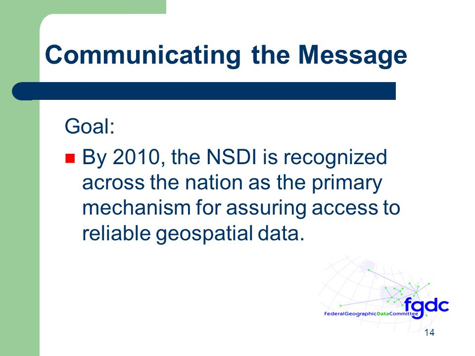14 Communicating the Message Goal: By 2010, the NSDI is recognized across the nation as the primary mechanism for assuring access to reliable geospatial data.