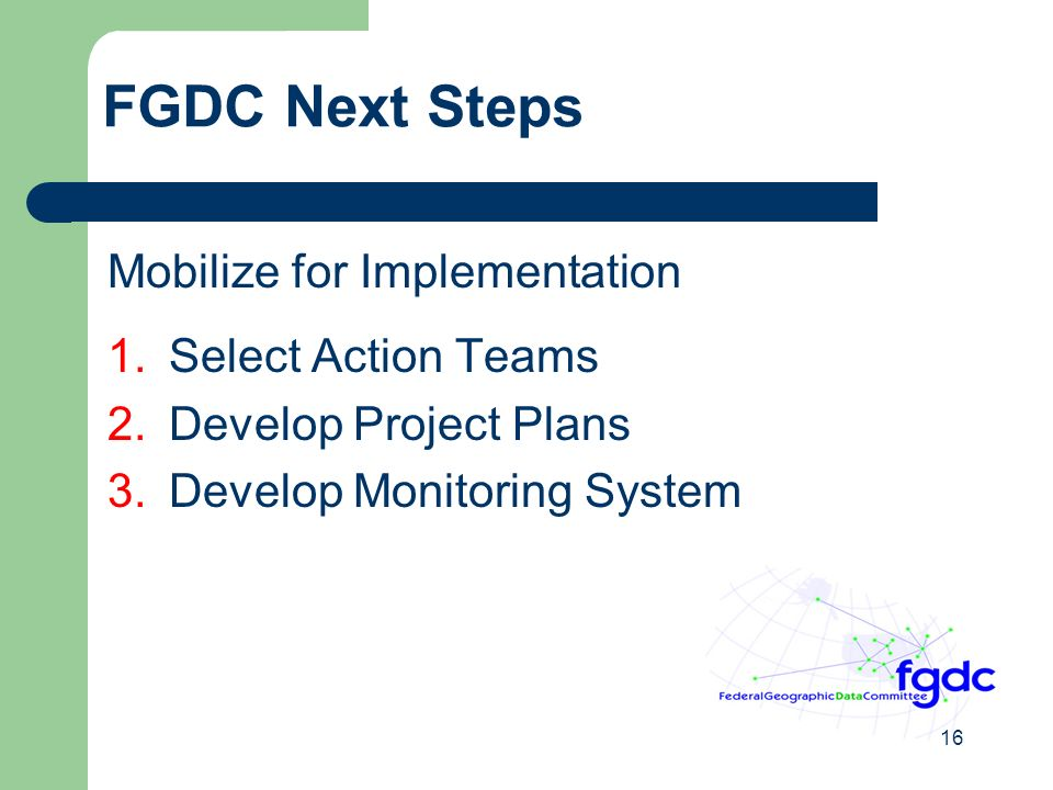 16 FGDC Next Steps Mobilize for Implementation 1.Select Action Teams 2.Develop Project Plans 3.Develop Monitoring System