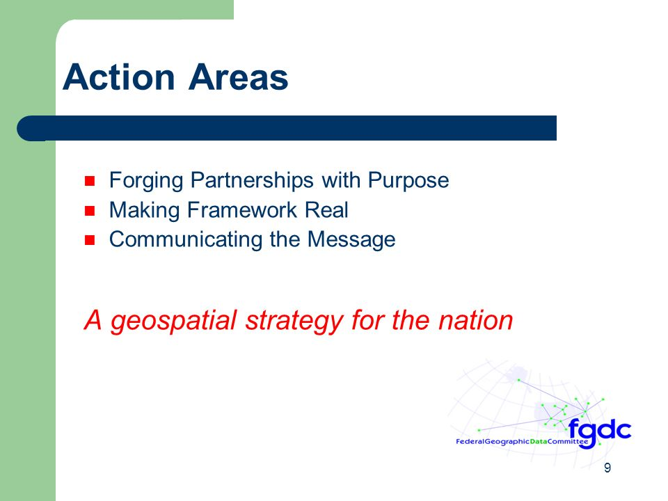 9 Action Areas Forging Partnerships with Purpose Making Framework Real Communicating the Message A geospatial strategy for the nation
