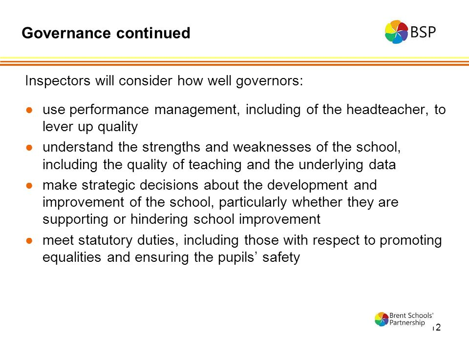 12 Inspectors will consider how well governors: ●use performance management, including of the headteacher, to lever up quality ●understand the strengths and weaknesses of the school, including the quality of teaching and the underlying data ●make strategic decisions about the development and improvement of the school, particularly whether they are supporting or hindering school improvement ●meet statutory duties, including those with respect to promoting equalities and ensuring the pupils' safety Governance continued