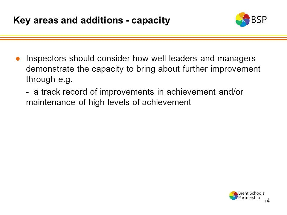14 ●Inspectors should consider how well leaders and managers demonstrate the capacity to bring about further improvement through e.g.