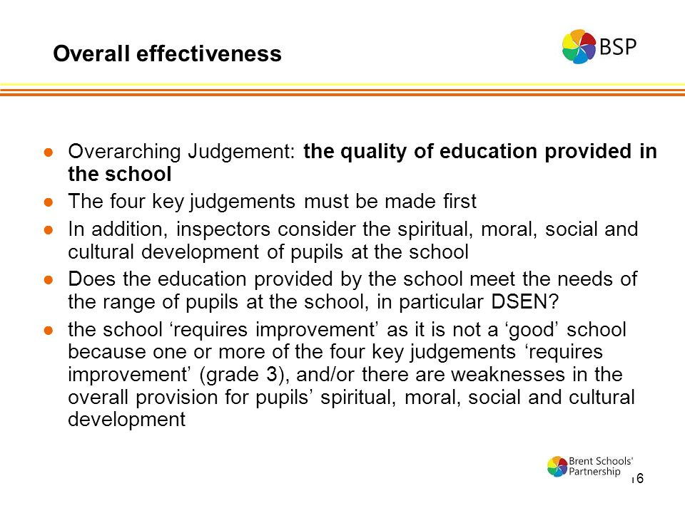 16 ●Overarching Judgement: the quality of education provided in the school ●The four key judgements must be made first ●In addition, inspectors consider the spiritual, moral, social and cultural development of pupils at the school ●Does the education provided by the school meet the needs of the range of pupils at the school, in particular DSEN.