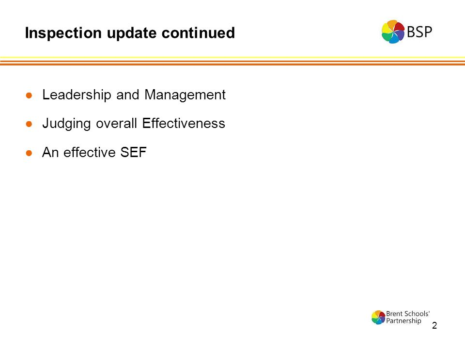 2 ●Leadership and Management ●Judging overall Effectiveness ●An effective SEF Inspection update continued