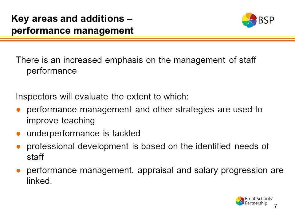 7 There is an increased emphasis on the management of staff performance Inspectors will evaluate the extent to which: ●performance management and other strategies are used to improve teaching ●underperformance is tackled ●professional development is based on the identified needs of staff ●performance management, appraisal and salary progression are linked.