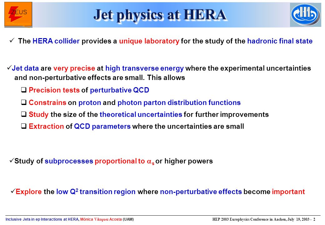 Inclusive Jets in ep Interactions at HERA, Mónica V á zquez Acosta (UAM) HEP 2003 Europhysics Conference in Aachen, July 19, Jet physics at HERA The HERA collider provides a unique laboratory for the study of the hadronic final state Jet data are very precise at high transverse energy where the experimental uncertainties and non-perturbative effects are small.