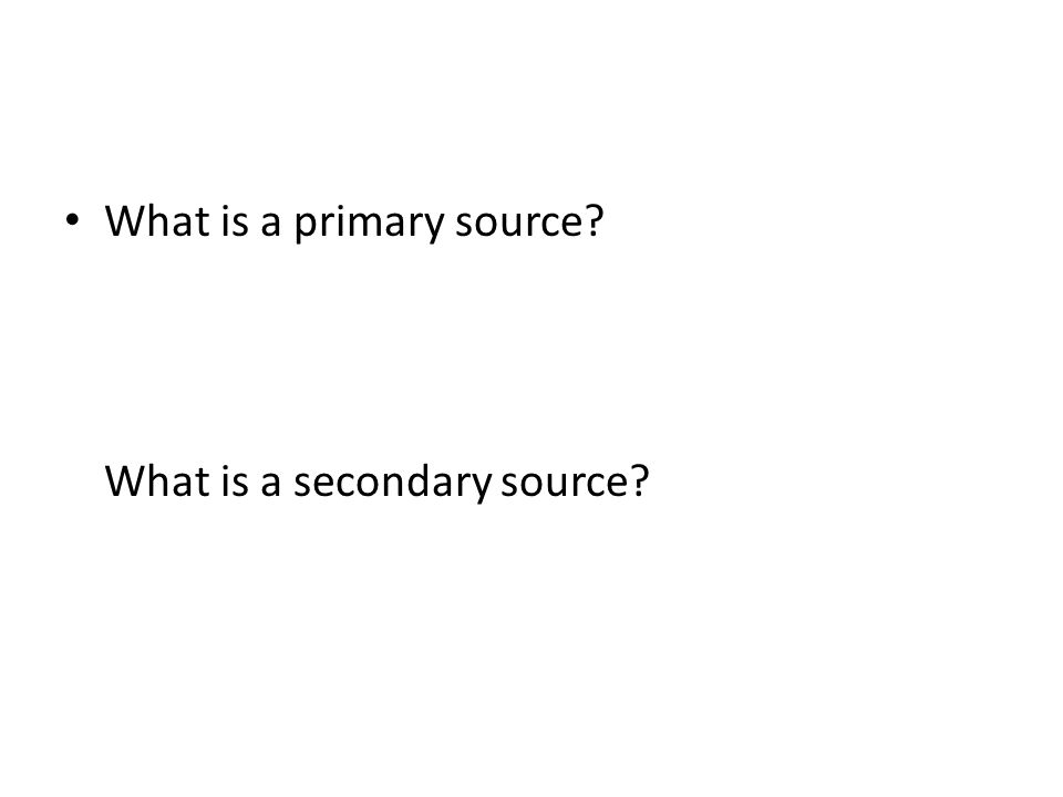 What is a primary source What is a secondary source