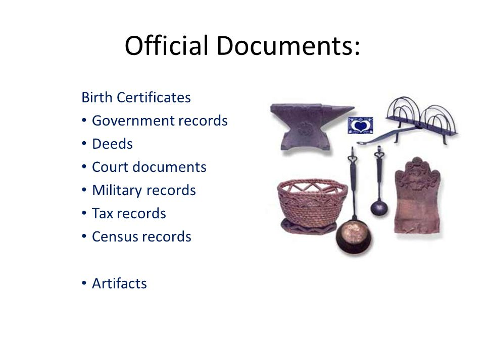 Official Documents: Birth Certificates Government records Deeds Court documents Military records Tax records Census records Artifacts