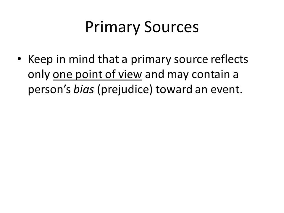 Primary Sources Keep in mind that a primary source reflects only one point of view and may contain a person's bias (prejudice) toward an event.