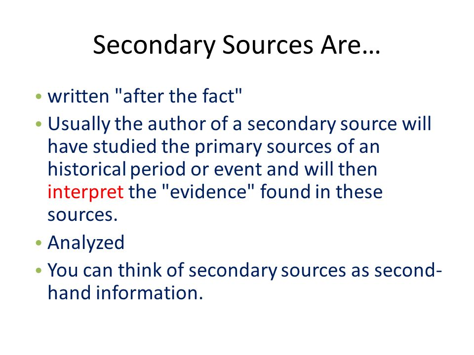 Secondary Sources Are… written after the fact Usually the author of a secondary source will have studied the primary sources of an historical period or event and will then interpret the evidence found in these sources.