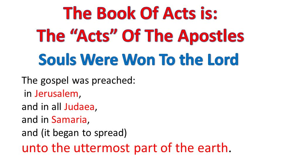 The gospel was preached: in Jerusalem, and in all Judaea, and in Samaria, and (it began to spread) unto the uttermost part of the earth.