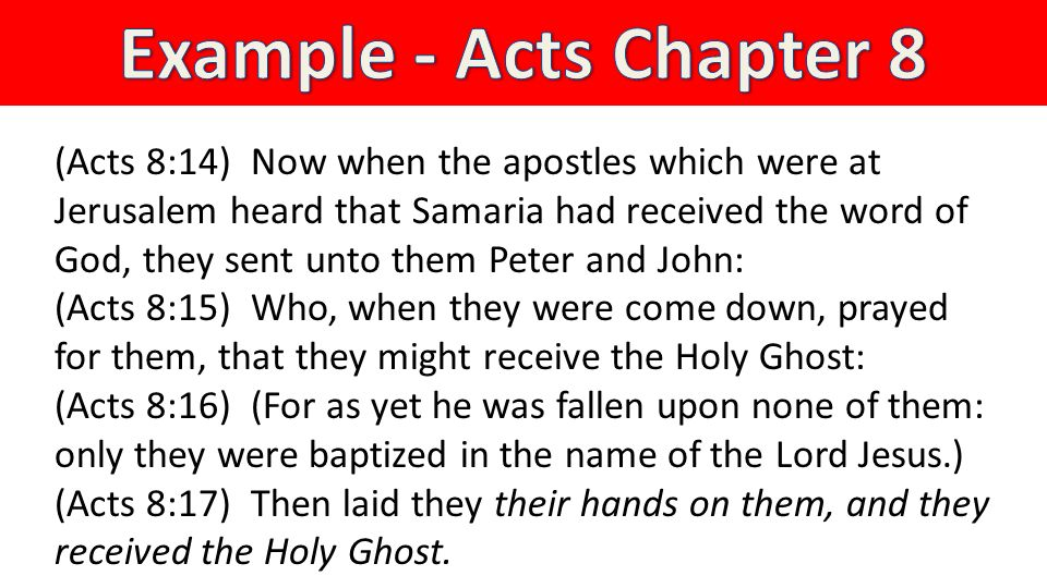 (Acts 8:14) Now when the apostles which were at Jerusalem heard that Samaria had received the word of God, they sent unto them Peter and John: (Acts 8:15) Who, when they were come down, prayed for them, that they might receive the Holy Ghost: (Acts 8:16) (For as yet he was fallen upon none of them: only they were baptized in the name of the Lord Jesus.) (Acts 8:17) Then laid they their hands on them, and they received the Holy Ghost.