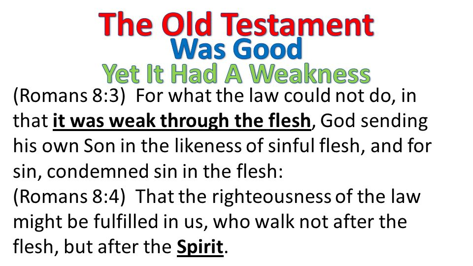 (Romans 8:3) For what the law could not do, in that it was weak through the flesh, God sending his own Son in the likeness of sinful flesh, and for sin, condemned sin in the flesh: (Romans 8:4) That the righteousness of the law might be fulfilled in us, who walk not after the flesh, but after the Spirit.