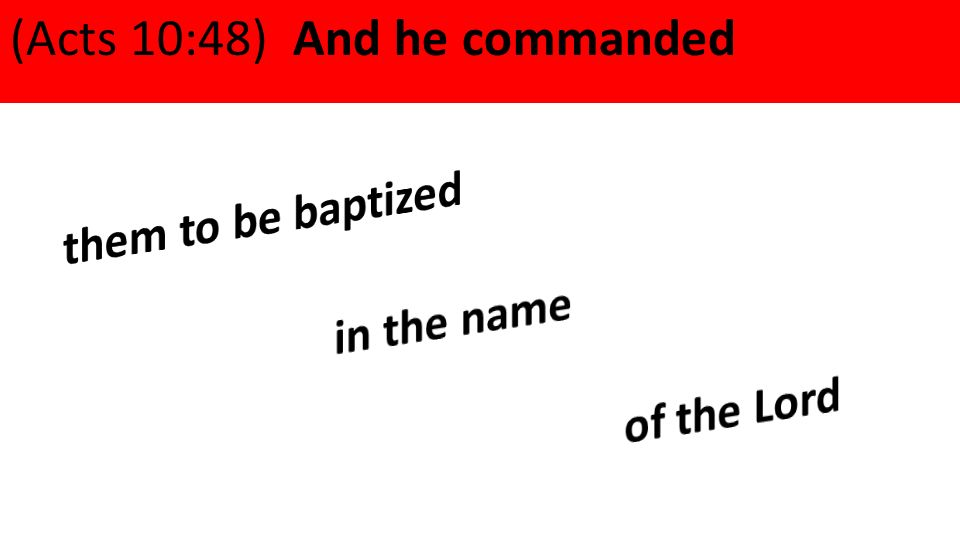 (Acts 10:48) And he commanded