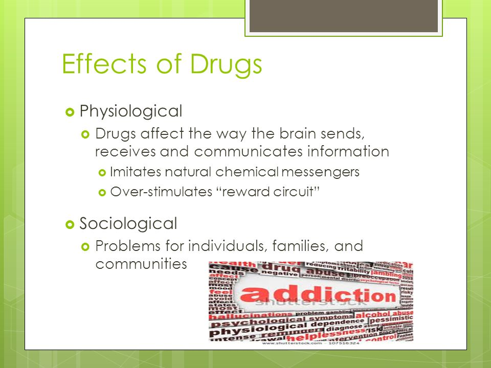 Effects of Drugs  Physiological  Drugs affect the way the brain sends, receives and communicates information  Imitates natural chemical messengers  Over-stimulates reward circuit  Sociological  Problems for individuals, families, and communities