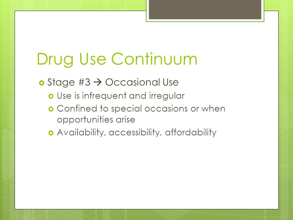 Drug Use Continuum  Stage #3  Occasional Use  Use is infrequent and irregular  Confined to special occasions or when opportunities arise  Availability, accessibility, affordability