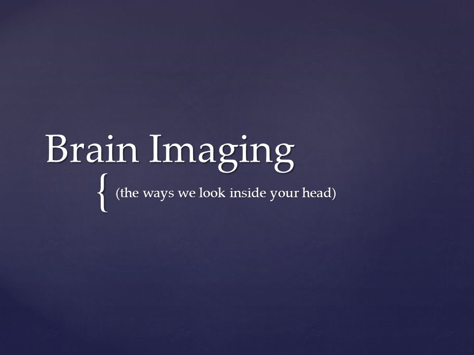 { Brain Imaging (the ways we look inside your head)