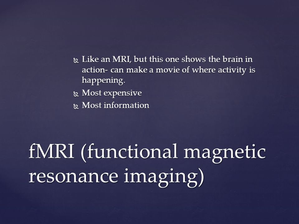  Like an MRI, but this one shows the brain in action- can make a movie of where activity is happening.