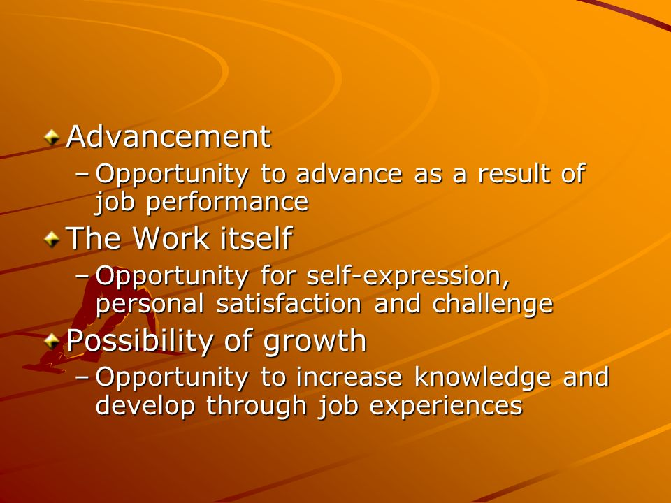Advancement –Opportunity to advance as a result of job performance The Work itself –Opportunity for self-expression, personal satisfaction and challen