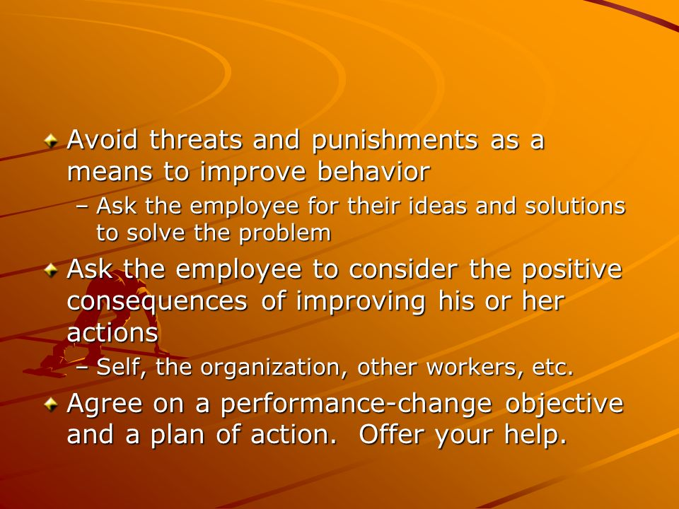 Avoid threats and punishments as a means to improve behavior –Ask the employee for their ideas and solutions to solve the problem Ask the employee to