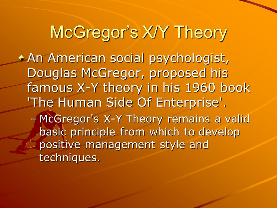 McGregor's X/Y Theory An American social psychologist, Douglas McGregor, proposed his famous X-Y theory in his 1960 book 'The Human Side Of Enterprise