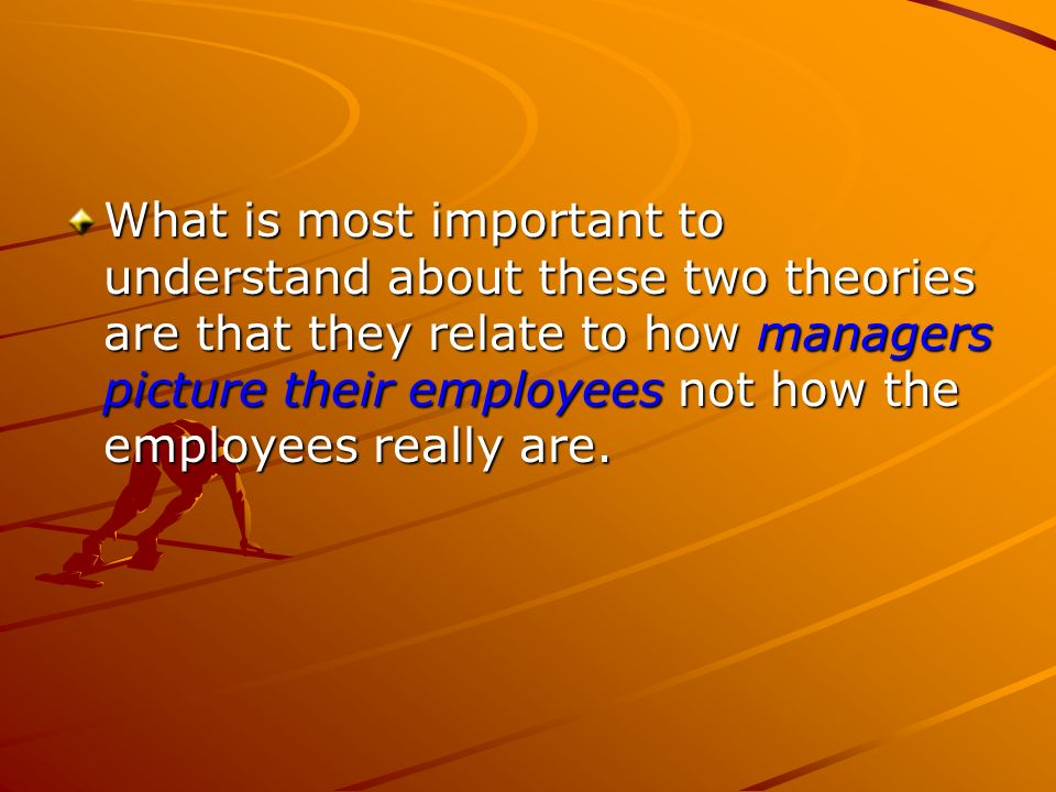 What is most important to understand about these two theories are that they relate to how managers picture their employees not how the employees reall