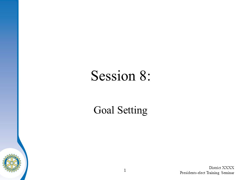 District XXXX Presidents-elect Training Seminar 1 Session 8: Goal Setting