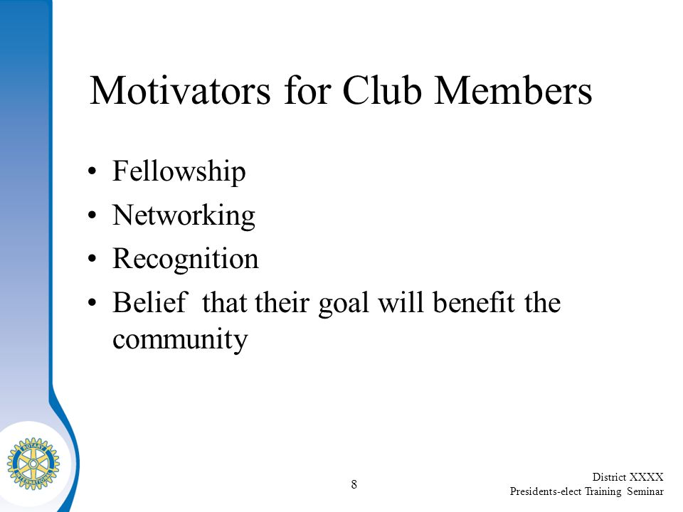 District XXXX Presidents-elect Training Seminar 8 Motivators for Club Members Fellowship Networking Recognition Belief that their goal will benefit the community