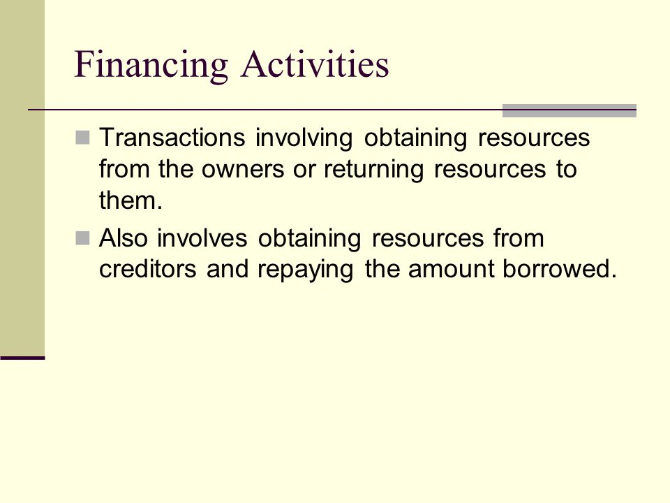 Financing Activities Transactions involving obtaining resources from the owners or returning resources to them.