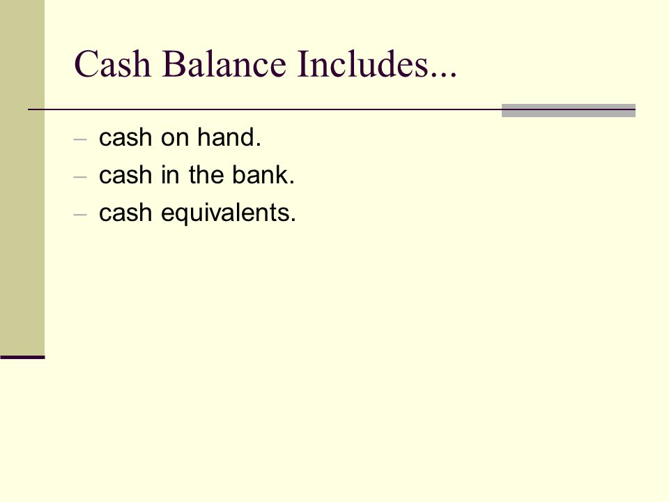 Cash Balance Includes... – cash on hand. – cash in the bank. – cash equivalents.