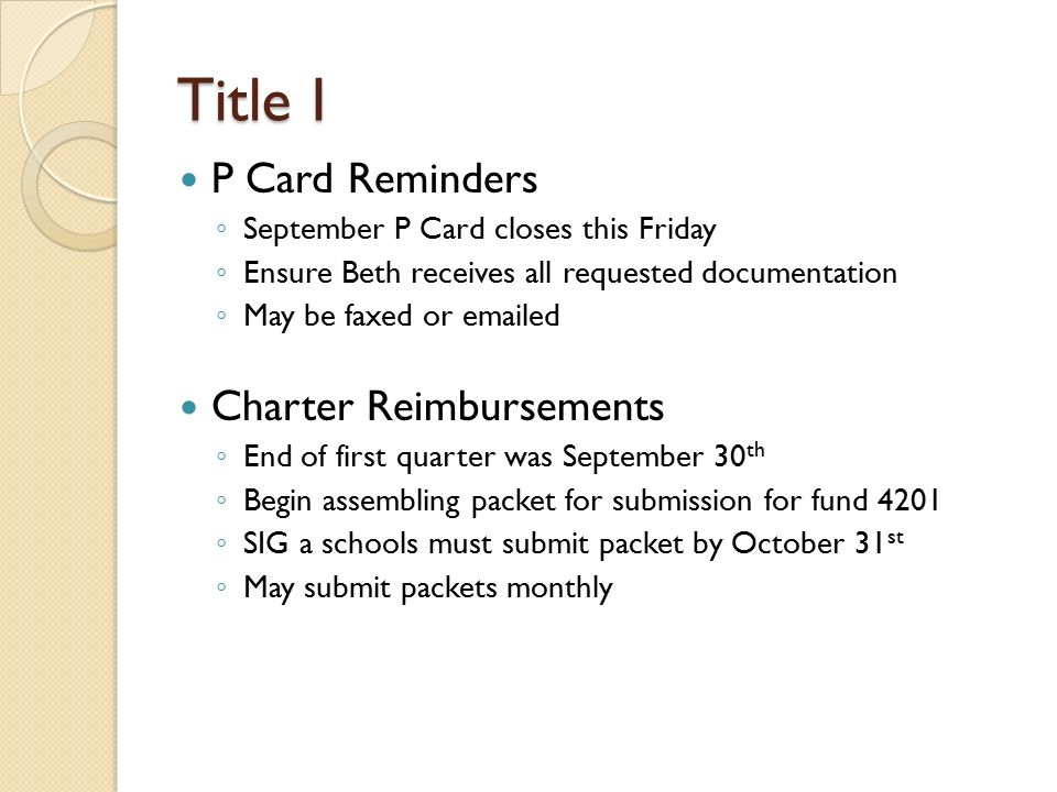 Title I P Card Reminders ◦ September P Card closes this Friday ◦ Ensure Beth receives all requested documentation ◦ May be faxed or  ed Charter Reimbursements ◦ End of first quarter was September 30 th ◦ Begin assembling packet for submission for fund 4201 ◦ SIG a schools must submit packet by October 31 st ◦ May submit packets monthly