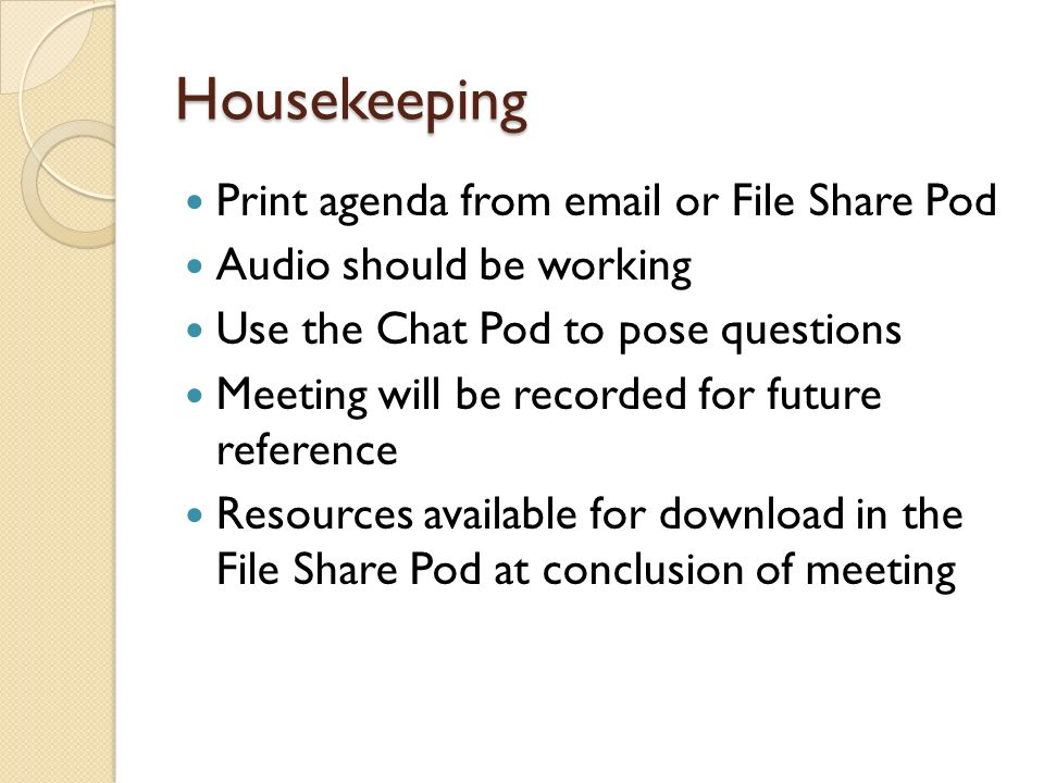 Housekeeping Print agenda from  or File Share Pod Audio should be working Use the Chat Pod to pose questions Meeting will be recorded for future reference Resources available for download in the File Share Pod at conclusion of meeting