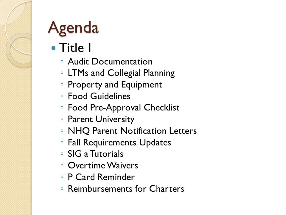 Agenda Title I ◦ Audit Documentation ◦ LTMs and Collegial Planning ◦ Property and Equipment ◦ Food Guidelines ◦ Food Pre-Approval Checklist ◦ Parent University ◦ NHQ Parent Notification Letters ◦ Fall Requirements Updates ◦ SIG a Tutorials ◦ Overtime Waivers ◦ P Card Reminder ◦ Reimbursements for Charters