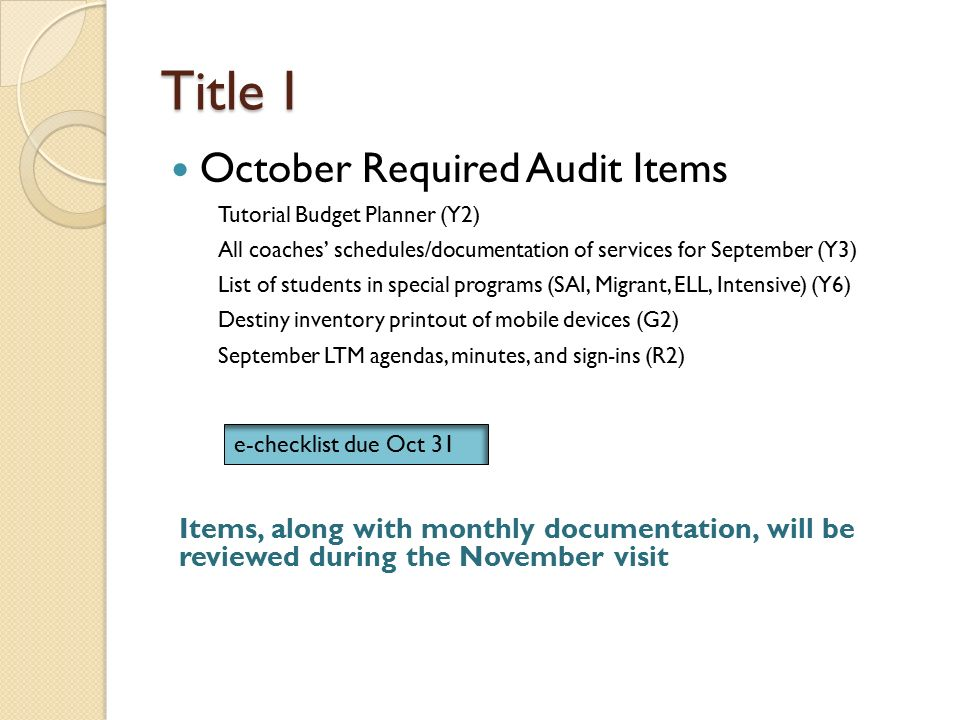 Title I October Required Audit Items e-checklist due Oct 31 Items, along with monthly documentation, will be reviewed during the November visit Tutorial Budget Planner (Y2) All coaches' schedules/documentation of services for September (Y3) List of students in special programs (SAI, Migrant, ELL, Intensive) (Y6) Destiny inventory printout of mobile devices (G2) September LTM agendas, minutes, and sign-ins (R2)