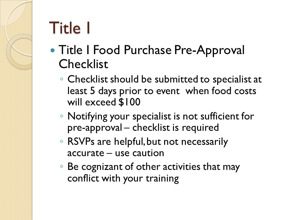 Title I Title I Food Purchase Pre-Approval Checklist ◦ Checklist should be submitted to specialist at least 5 days prior to event when food costs will exceed $100 ◦ Notifying your specialist is not sufficient for pre-approval – checklist is required ◦ RSVPs are helpful, but not necessarily accurate – use caution ◦ Be cognizant of other activities that may conflict with your training