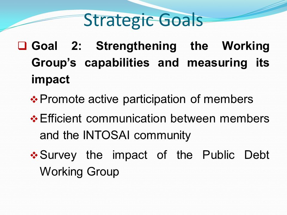 Strategic Goals  Goal 2: Strengthening the Working Group's capabilities and measuring its impact  Promote active participation of members  Efficient communication between members and the INTOSAI community  Survey the impact of the Public Debt Working Group