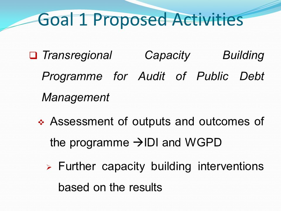 Goal 1 Proposed Activities  Transregional Capacity Building Programme for Audit of Public Debt Management  Assessment of outputs and outcomes of the programme  IDI and WGPD  Further capacity building interventions based on the results