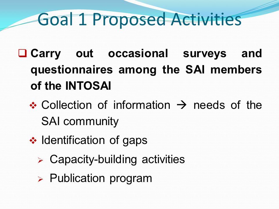 Goal 1 Proposed Activities  Carry out occasional surveys and questionnaires among the SAI members of the INTOSAI  Collection of information  needs of the SAI community  Identification of gaps  Capacity-building activities  Publication program