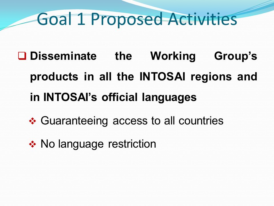 Goal 1 Proposed Activities  Disseminate the Working Group's products in all the INTOSAI regions and in INTOSAI's official languages  Guaranteeing access to all countries  No language restriction
