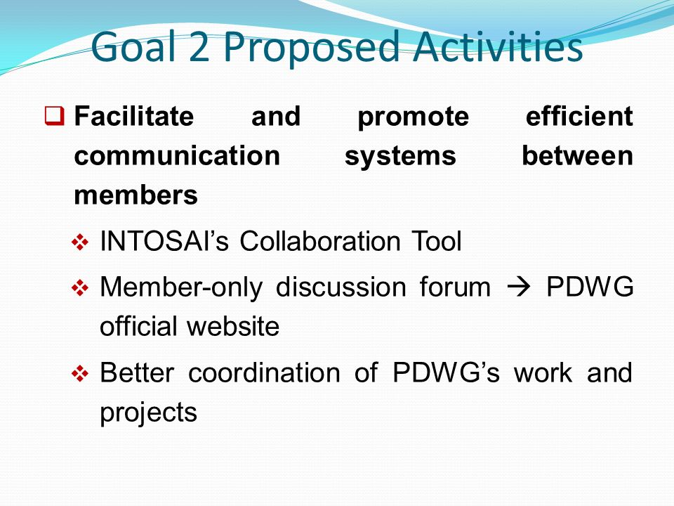 Goal 2 Proposed Activities  Facilitate and promote efficient communication systems between members  INTOSAI's Collaboration Tool  Member-only discussion forum  PDWG official website  Better coordination of PDWG's work and projects