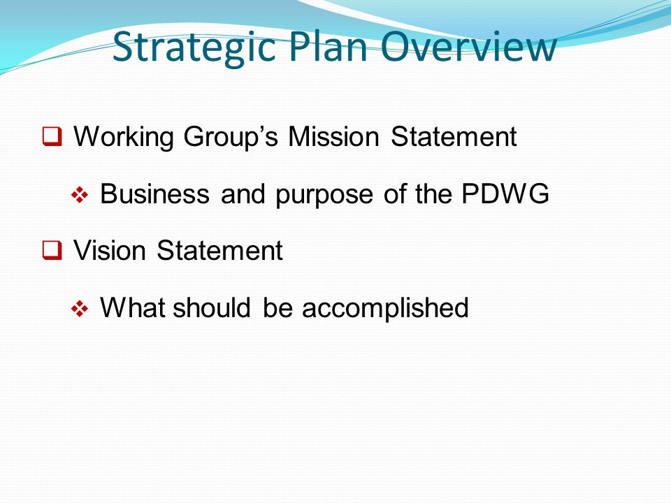 Strategic Plan Overview  Working Group's Mission Statement  Business and purpose of the PDWG  Vision Statement  What should be accomplished