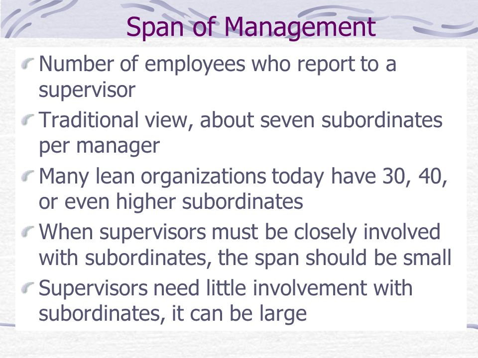 Span of Management Number of employees who report to a supervisor Traditional view, about seven subordinates per manager Many lean organizations today