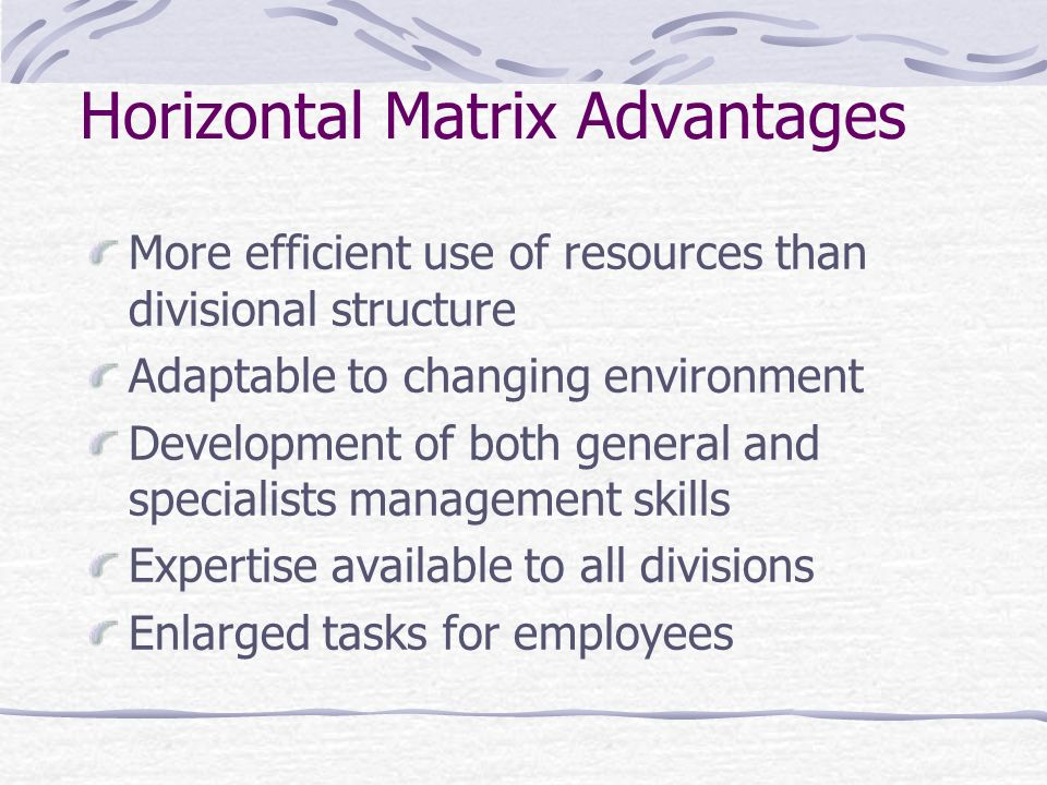 Horizontal Matrix Advantages More efficient use of resources than divisional structure Adaptable to changing environment Development of both general a